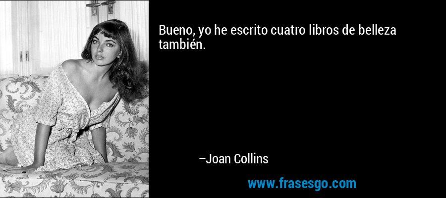 Bueno, yo he escrito cuatro libros de belleza también. – Joan Collins