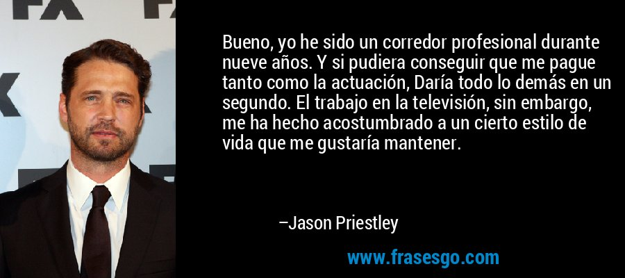 Bueno, yo he sido un corredor profesional durante nueve años. Y si pudiera conseguir que me pague tanto como la actuación, Daría todo lo demás en un segundo. El trabajo en la televisión, sin embargo, me ha hecho acostumbrado a un cierto estilo de vida que me gustaría mantener. – Jason Priestley