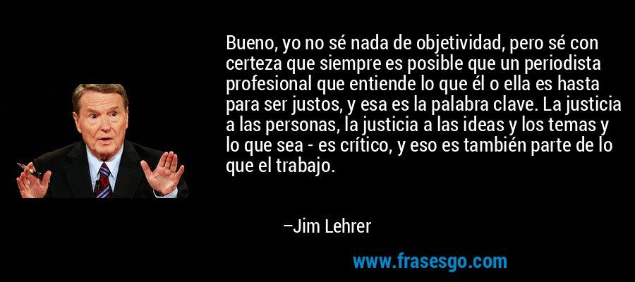 Bueno, yo no sé nada de objetividad, pero sé con certeza que siempre es posible que un periodista profesional que entiende lo que él o ella es hasta para ser justos, y esa es la palabra clave. La justicia a las personas, la justicia a las ideas y los temas y lo que sea - es crítico, y eso es también parte de lo que el trabajo. – Jim Lehrer