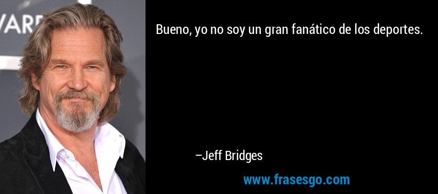 Bueno, yo no soy un gran fanático de los deportes. – Jeff Bridges