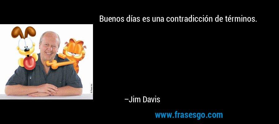 Buenos días es una contradicción de términos. – Jim Davis