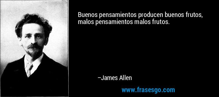 Buenos pensamientos producen buenos frutos, malos pensamientos malos frutos. – James Allen