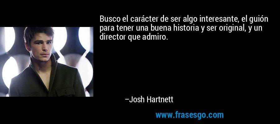 Busco el carácter de ser algo interesante, el guión para tener una buena historia y ser original, y un director que admiro. – Josh Hartnett