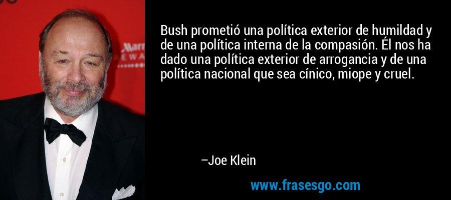Bush prometió una política exterior de humildad y de una política interna de la compasión. Él nos ha dado una política exterior de arrogancia y de una política nacional que sea cínico, miope y cruel. – Joe Klein