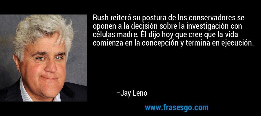 Bush reiteró su postura de los conservadores se oponen a la decisión sobre la investigación con células madre. Él dijo hoy que cree que la vida comienza en la concepción y termina en ejecución. – Jay Leno