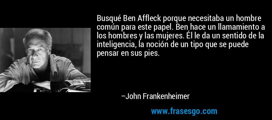 Busqué Ben Affleck porque necesitaba un hombre común para este papel. Ben hace un llamamiento a los hombres y las mujeres. Él le da un sentido de la inteligencia, la noción de un tipo que se puede pensar en sus pies. – John Frankenheimer