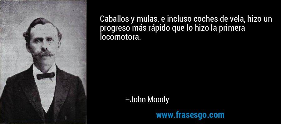 Caballos y mulas, e incluso coches de vela, hizo un progreso más rápido que lo hizo la primera locomotora. – John Moody