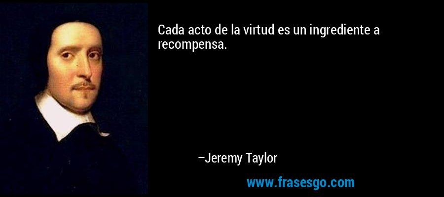 Cada acto de la virtud es un ingrediente a recompensa. – Jeremy Taylor