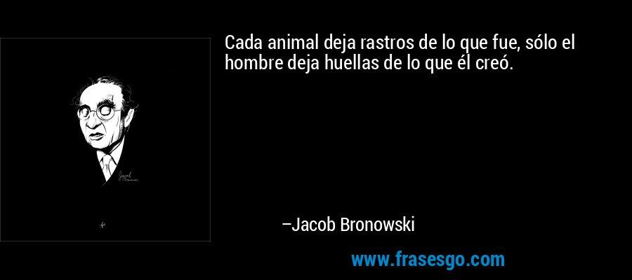 Cada animal deja rastros de lo que fue, sólo el hombre deja huellas de lo que él creó. – Jacob Bronowski
