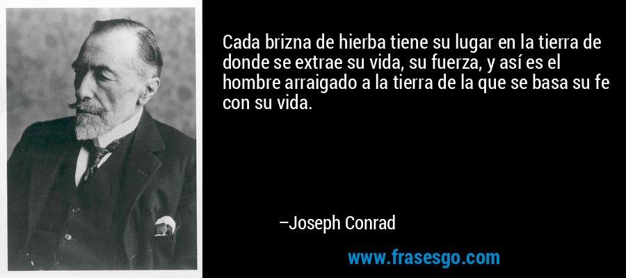 Cada brizna de hierba tiene su lugar en la tierra de donde se extrae su vida, su fuerza, y así es el hombre arraigado a la tierra de la que se basa su fe con su vida. – Joseph Conrad