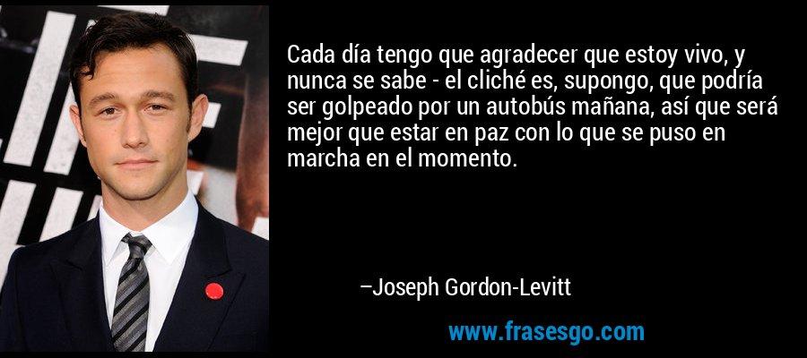 Cada día tengo que agradecer que estoy vivo, y nunca se sabe - el cliché es, supongo, que podría ser golpeado por un autobús mañana, así que será mejor que estar en paz con lo que se puso en marcha en el momento. – Joseph Gordon-Levitt