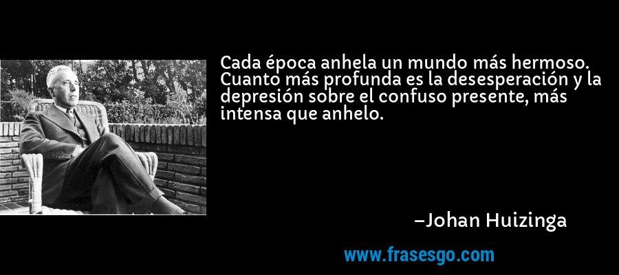 Cada época anhela un mundo más hermoso. Cuanto más profunda es la desesperación y la depresión sobre el confuso presente, más intensa que anhelo. – Johan Huizinga