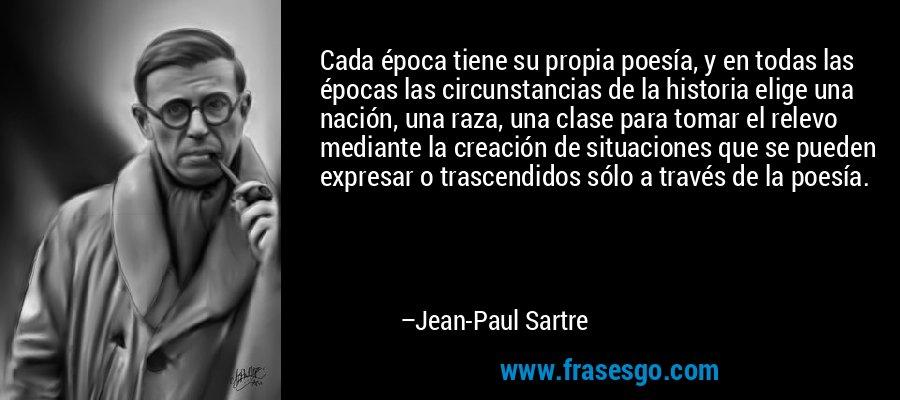 Cada época tiene su propia poesía, y en todas las épocas las circunstancias de la historia elige una nación, una raza, una clase para tomar el relevo mediante la creación de situaciones que se pueden expresar o trascendidos sólo a través de la poesía. – Jean-Paul Sartre