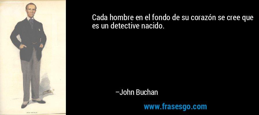 Cada hombre en el fondo de su corazón se cree que es un detective nacido. – John Buchan