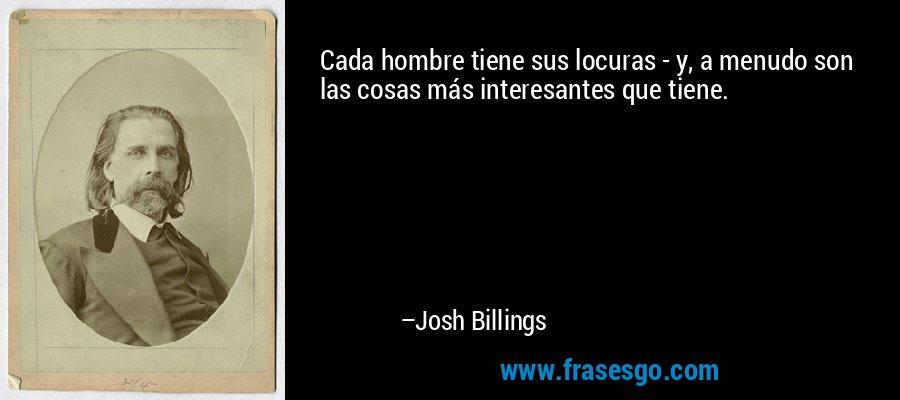 Cada hombre tiene sus locuras - y, a menudo son las cosas más interesantes que tiene. – Josh Billings