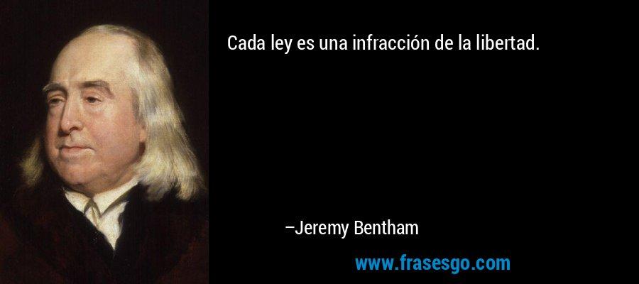 Cada ley es una infracción de la libertad. – Jeremy Bentham