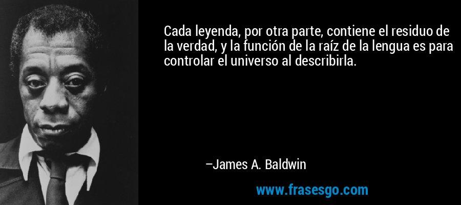 Cada leyenda, por otra parte, contiene el residuo de la verdad, y la función de la raíz de la lengua es para controlar el universo al describirla. – James A. Baldwin
