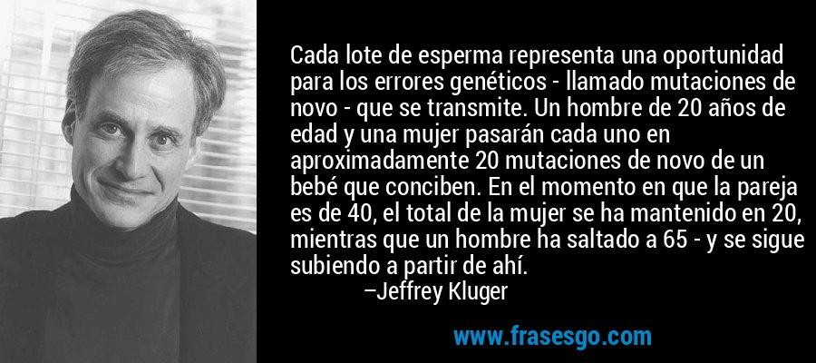 Cada lote de esperma representa una oportunidad para los errores genéticos - llamado mutaciones de novo - que se transmite. Un hombre de 20 años de edad y una mujer pasarán cada uno en aproximadamente 20 mutaciones de novo de un bebé que conciben. En el momento en que la pareja es de 40, el total de la mujer se ha mantenido en 20, mientras que un hombre ha saltado a 65 - y se sigue subiendo a partir de ahí. – Jeffrey Kluger
