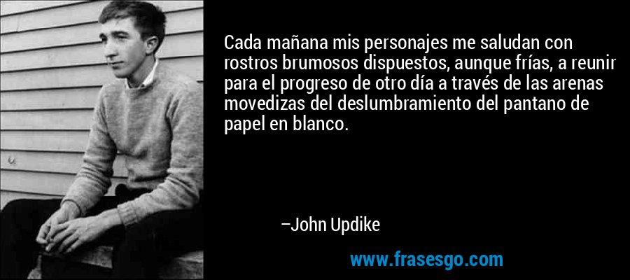 Cada mañana mis personajes me saludan con rostros brumosos dispuestos, aunque frías, a reunir para el progreso de otro día a través de las arenas movedizas del deslumbramiento del pantano de papel en blanco. – John Updike