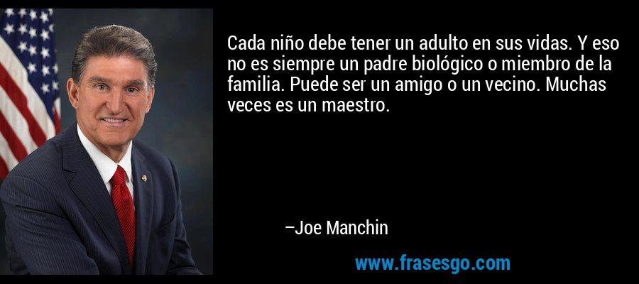 Cada niño debe tener un adulto en sus vidas. Y eso no es siempre un padre biológico o miembro de la familia. Puede ser un amigo o un vecino. Muchas veces es un maestro. – Joe Manchin