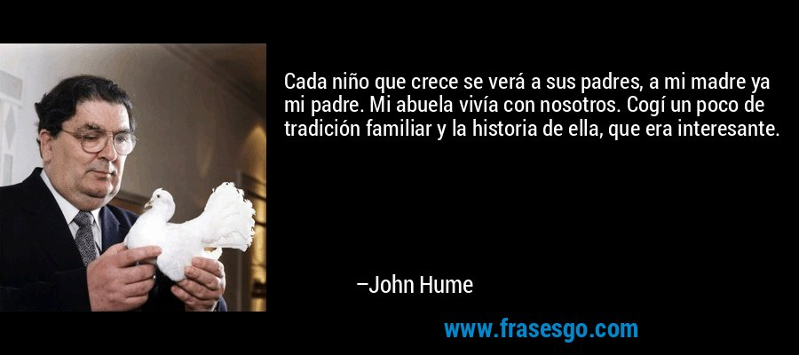Cada niño que crece se verá a sus padres, a mi madre ya mi padre. Mi abuela vivía con nosotros. Cogí un poco de tradición familiar y la historia de ella, que era interesante. – John Hume