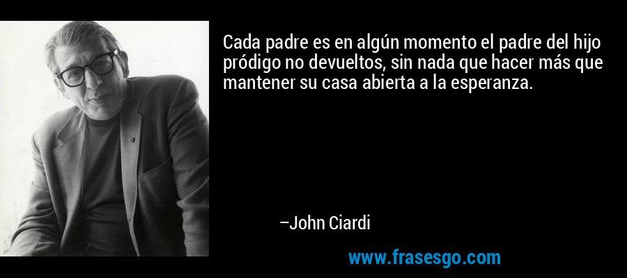 Cada padre es en algún momento el padre del hijo pródigo no devueltos, sin nada que hacer más que mantener su casa abierta a la esperanza. – John Ciardi