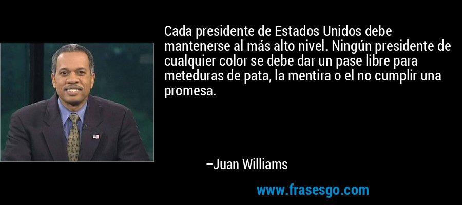 Cada presidente de Estados Unidos debe mantenerse al más alto nivel. Ningún presidente de cualquier color se debe dar un pase libre para meteduras de pata, la mentira o el no cumplir una promesa. – Juan Williams