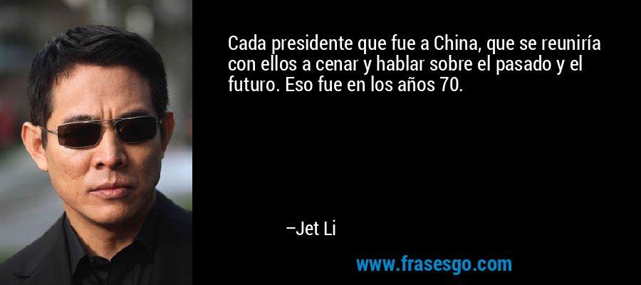 Cada presidente que fue a China, que se reuniría con ellos a cenar y hablar sobre el pasado y el futuro. Eso fue en los años 70. – Jet Li