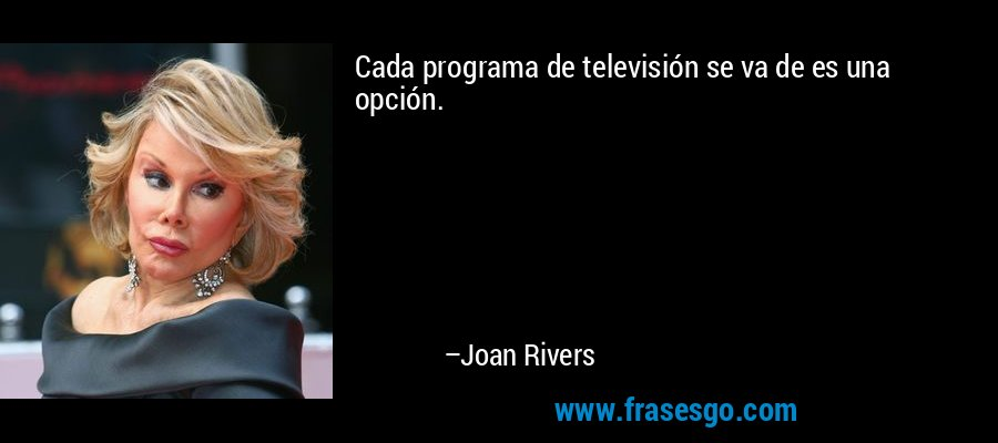 Cada programa de televisión se va de es una opción. – Joan Rivers