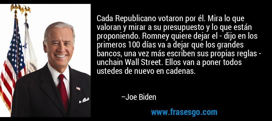 Cada Republicano votaron por él. Mira lo que valoran y mirar a su presupuesto y lo que están proponiendo. Romney quiere dejar el - dijo en los primeros 100 días va a dejar que los grandes bancos, una vez más escriben sus propias reglas - unchain Wall Street. Ellos van a poner todos ustedes de nuevo en cadenas. – Joe Biden