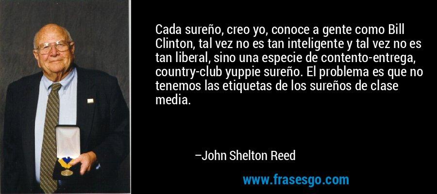Cada sureño, creo yo, conoce a gente como Bill Clinton, tal vez no es tan inteligente y tal vez no es tan liberal, sino una especie de contento-entrega, country-club yuppie sureño. El problema es que no tenemos las etiquetas de los sureños de clase media. – John Shelton Reed