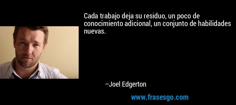 Cada trabajo deja su residuo, un poco de conocimiento adicional, un conjunto de habilidades nuevas. – Joel Edgerton