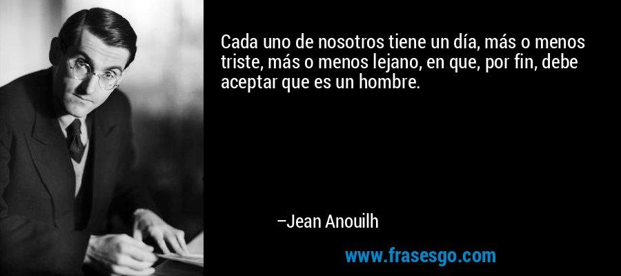 Cada uno de nosotros tiene un día, más o menos triste, más o menos lejano, en que, por fin, debe aceptar que es un hombre. – Jean Anouilh