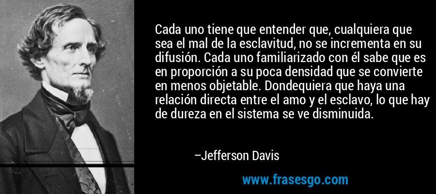 Cada uno tiene que entender que, cualquiera que sea el mal de la esclavitud, no se incrementa en su difusión. Cada uno familiarizado con él sabe que es en proporción a su poca densidad que se convierte en menos objetable. Dondequiera que haya una relación directa entre el amo y el esclavo, lo que hay de dureza en el sistema se ve disminuida. – Jefferson Davis