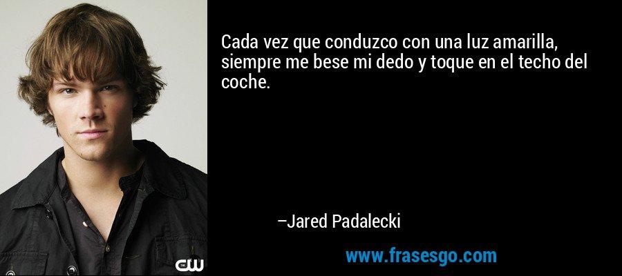 Cada vez que conduzco con una luz amarilla, siempre me bese mi dedo y toque en el techo del coche. – Jared Padalecki