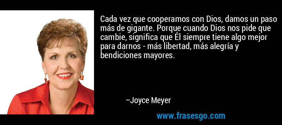 Cada vez que cooperamos con Dios, damos un paso más de gigante. Porque cuando Dios nos pide que cambie, significa que Él siempre tiene algo mejor para darnos - más libertad, más alegría y bendiciones mayores. – Joyce Meyer