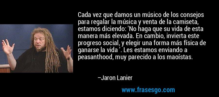 Cada vez que damos un músico de los consejos para regalar la música y venta de la camiseta, estamos diciendo: 'No haga que su vida de esta manera más elevada. En cambio, invierta este progreso social, y elegir una forma más física de ganarse la vida '. Les estamos enviando a peasanthood, muy parecido a los maoístas. – Jaron Lanier