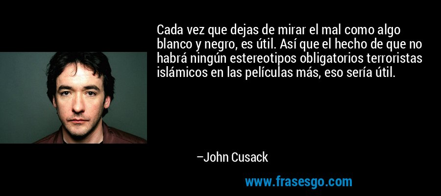 Cada vez que dejas de mirar el mal como algo blanco y negro, es útil. Así que el hecho de que no habrá ningún estereotipos obligatorios terroristas islámicos en las películas más, eso sería útil. – John Cusack