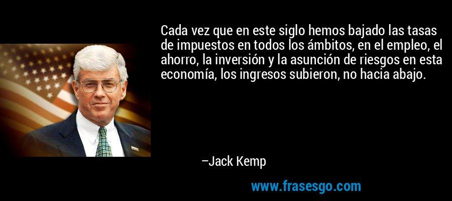 Cada vez que en este siglo hemos bajado las tasas de impuestos en todos los ámbitos, en el empleo, el ahorro, la inversión y la asunción de riesgos en esta economía, los ingresos subieron, no hacia abajo. – Jack Kemp