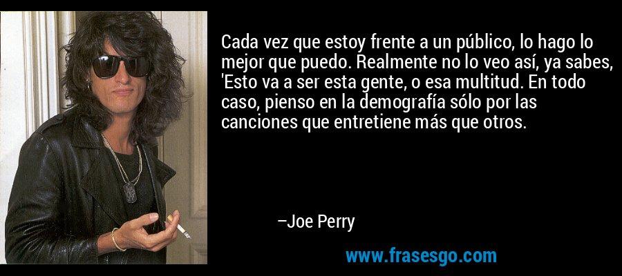 Cada vez que estoy frente a un público, lo hago lo mejor que puedo. Realmente no lo veo así, ya sabes, 'Esto va a ser esta gente, o esa multitud. En todo caso, pienso en la demografía sólo por las canciones que entretiene más que otros. – Joe Perry