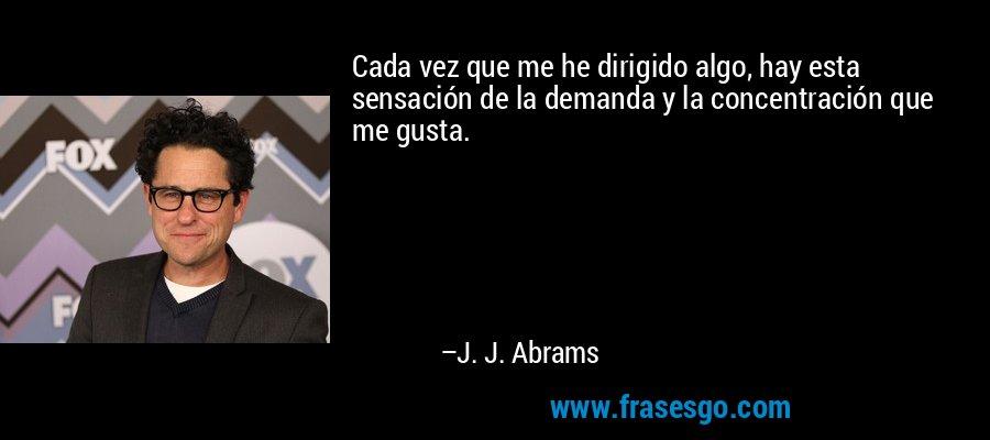 Cada vez que me he dirigido algo, hay esta sensación de la demanda y la concentración que me gusta. – J. J. Abrams