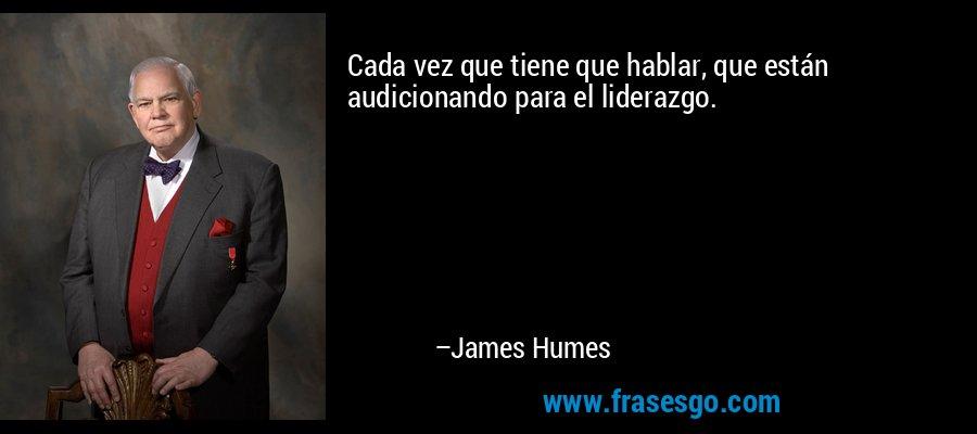 Cada vez que tiene que hablar, que están audicionando para el liderazgo. – James Humes