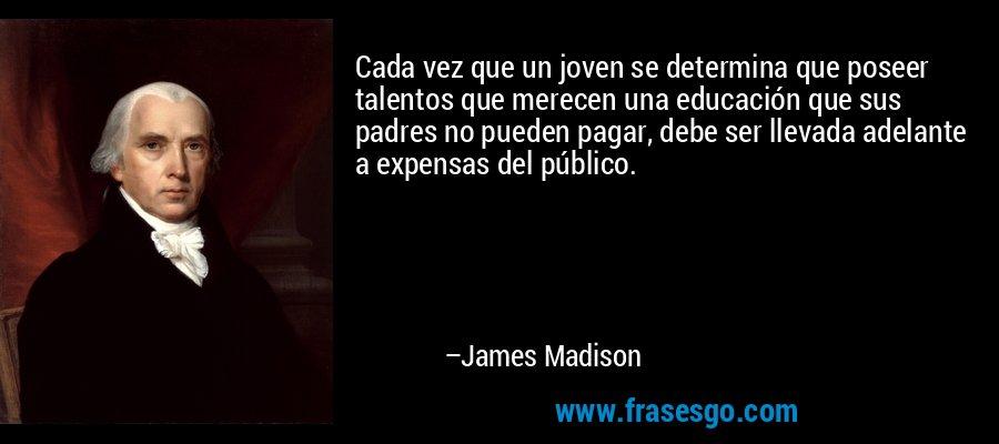 Cada vez que un joven se determina que poseer talentos que merecen una educación que sus padres no pueden pagar, debe ser llevada adelante a expensas del público. – James Madison
