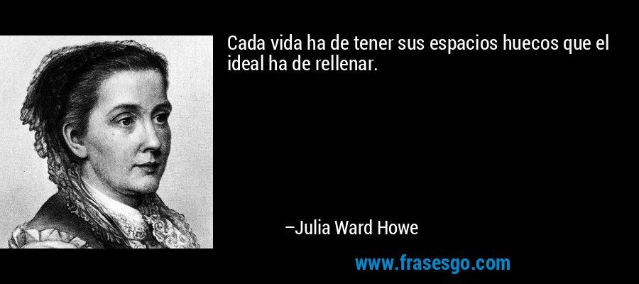 Cada vida ha de tener sus espacios huecos que el ideal ha de rellenar. – Julia Ward Howe