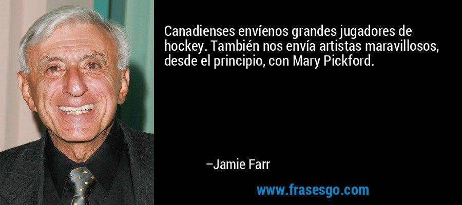 Canadienses envíenos grandes jugadores de hockey. También nos envía artistas maravillosos, desde el principio, con Mary Pickford. – Jamie Farr