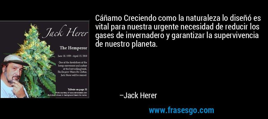 Cáñamo Creciendo como la naturaleza lo diseñó es vital para nuestra urgente necesidad de reducir los gases de invernadero y garantizar la supervivencia de nuestro planeta. – Jack Herer