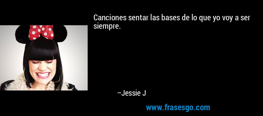 Canciones sentar las bases de lo que yo voy a ser siempre. – Jessie J