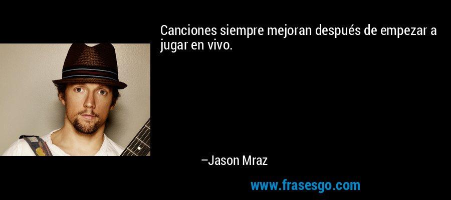 Canciones siempre mejoran después de empezar a jugar en vivo. – Jason Mraz