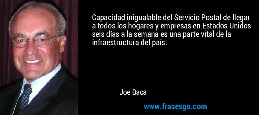 Capacidad inigualable del Servicio Postal de llegar a todos los hogares y empresas en Estados Unidos seis días a la semana es una parte vital de la infraestructura del país. – Joe Baca