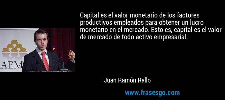 Capital es el valor monetario de los factores productivos empleados para obtener un lucro monetario en el mercado. Esto es, capital es el valor de mercado de todo activo empresarial. – Juan Ramón Rallo
